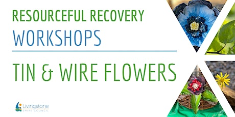 Resourceful Recovery Workshops - Tin & Wire Flower Workshop tickets