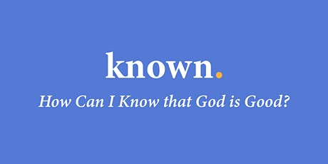 KNOWN: How can I know that God is good? tickets