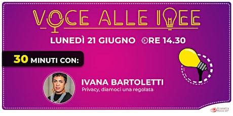 Voce alle Idee -  30' con: Ivana Bartoletti. Privacy, diamoci una regolata. biglietti