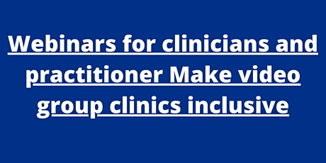 Webinars for clinicians and practitioner Make video group clinics inclusive tickets