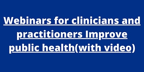 Webinars for clinicians and practitioners Improve public health(with video) tickets