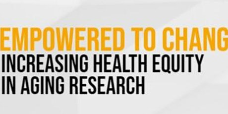 Empowered to Change: Increasing Health Equity in Aging Research tickets