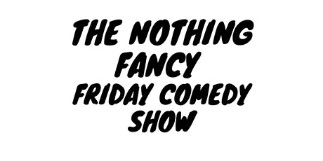 The Nothing Fancy Friday Comedy Show tickets
