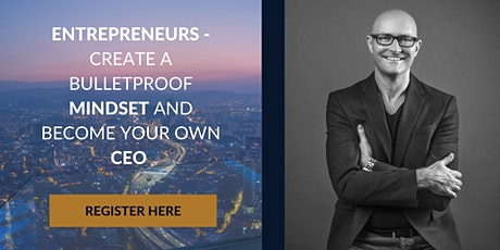 ENTREPRENEURS - DEVELOP A BULLETPROOF MINDSET AND BECOME YOUR OWN CEO. tickets