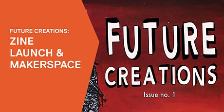 Future Creations: Zine launch and makerspace tickets
