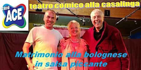 MATRIMONIO ALLA BOLOGNESE IN SALSA PICCANTE con TRIO ACE biglietti