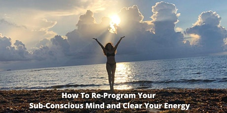 How To Re-Program Your Sub-Conscious Mind and Clear Your Energy Via Zoom tickets