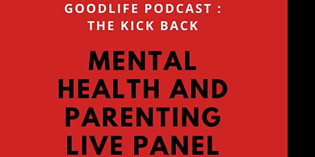 Goodlife Podcast the Kick back : Mental Health & Parenting live panel tickets