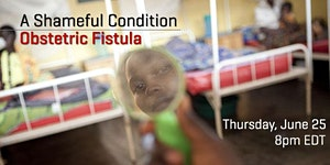 A Shameful Condition: Obstetric Fistula (Webcast)