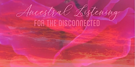 Ancestral Listening for the Disconnected tickets