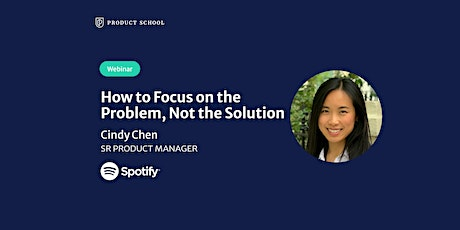 Webinar: How to Focus on the Problem, Not the Solution by Spotify PM tickets