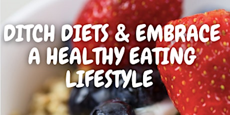 DITCH DIETS & EMBRACE A HEALTHY EATING LIFESTYLE tickets