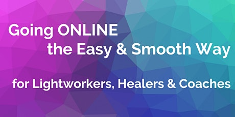Going Online the Easy & Smooth Way for Lightworkers, Healers & Coaches tickets