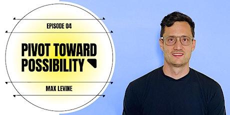 Pivot Toward Possibility Webinar - E4: Max Levine + Nico tickets