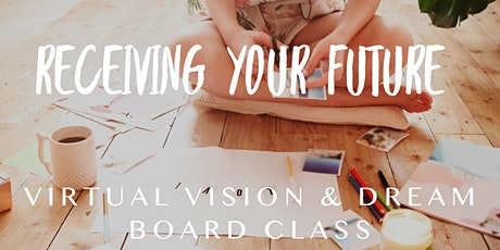 Receive Your Future, Virtual Vision and Dream Board Class tickets