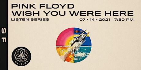 Pink Floyd - Wish You Were Here: LISTEN   Envelop SF (7:30pm) tickets