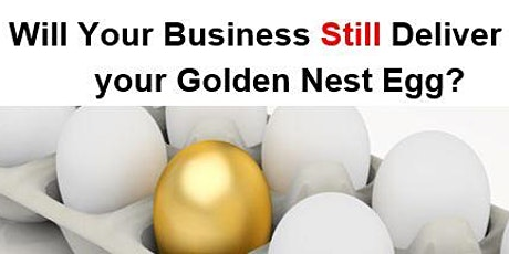 Will your business STILL deliver your Golden Nest Egg? tickets