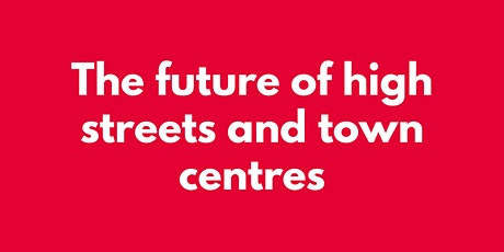 THE FUTURE OF HIGH STREETS AND TOWN CENTRES tickets
