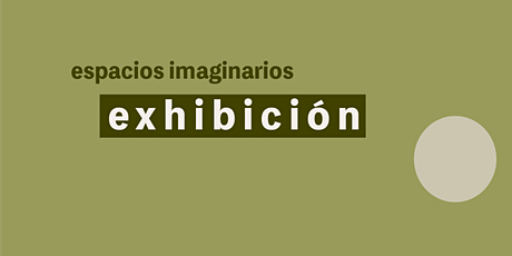Apertura de Exhibición: Espacios Imaginarios entradas