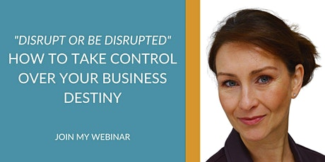 """""""Disrupt or be disrupted"""" How to take control over your business destiny tickets"""