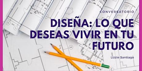 Diseña: Lo que Deseas Vivir en TU  Futuro entradas