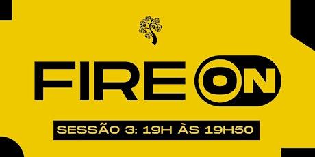 FIRE ON SESSÃO 3 - 19H ÀS  19H50 ingressos