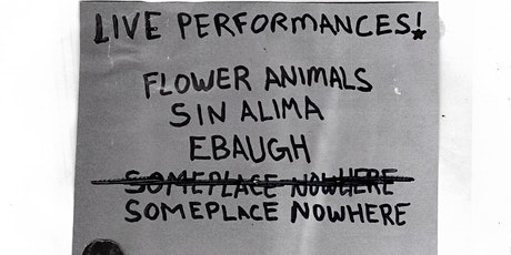 Performance By Flower Animals, Sin Alima, Ebaugh, Someplace Nowhere- 21+ tickets
