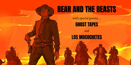 Bear and the Beasts / Ghost Tapes / Los Mocochetes tickets