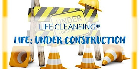 LIFE CLEANSING for Life: Under Construction tickets