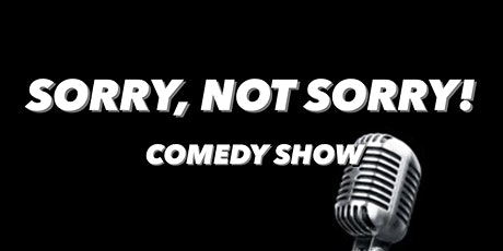 Sorry, Not Sorry!  Comedy Show tickets