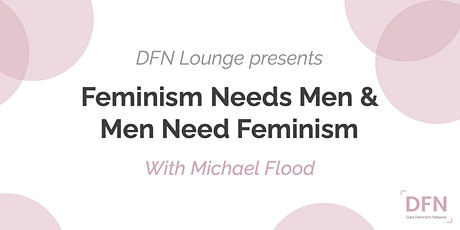 DFN Lounge: Feminism Needs Men and Men Need Feminism (with Michael Flood) tickets