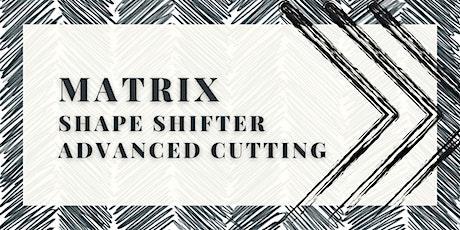 Matrix Shape Shifter Advanced Cutting tickets