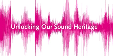 Unlock your Audio Archives; an Unlocking Our Sound Heritage training tickets
