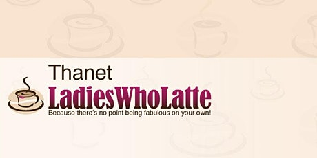 Thanet Ladies Who Latte - networking meeting tickets