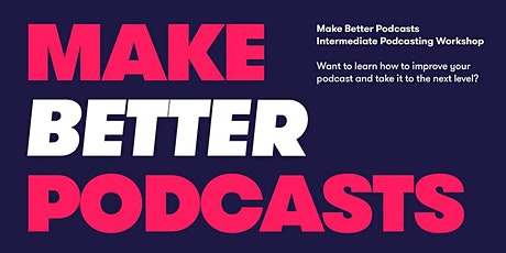 Make Better Podcasts -  Intermediate Podcasting Workshop tickets