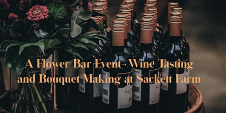 A Flower Bar Event...Wine Tasting and Bouquet-Making at Sackett Farm tickets