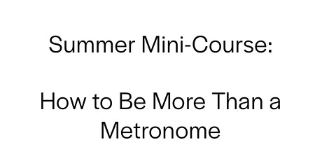 Summer Mini-Course: How to Be More Than a Human Metronome tickets