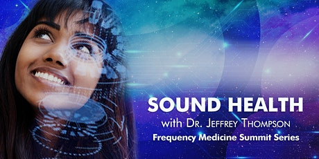 Frequency Medicine Summit Series: Sound Health - with Dr. Jeffrey Thompson tickets