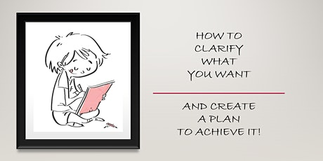 HOW TO CLARIFY WHAT YOU WANT & CREATE A PLAN TO ACHIEVE IT! tickets