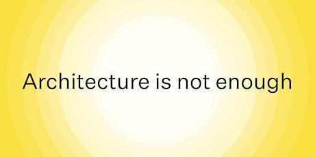 Architecture is not enough biglietti