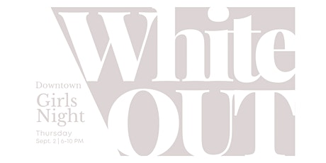 WHITE OUT - Downtown Girls' Night Out tickets