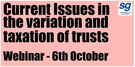 Current Issues in the variation and taxation of trusts tickets