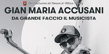 """Gian Maria Accusani """"Da grande faccio il musicista"""" Vittorio Veneto biglietti"""