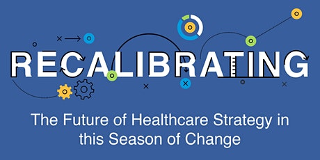 Recalibrating: The Future of Healthcare Strategy in this Season of Change tickets