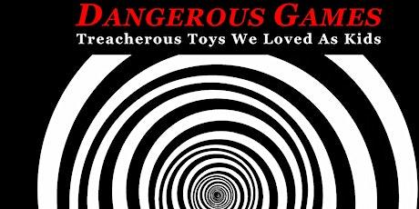 Opening Celebration: DANGEROUS GAMES: Treacherous Toys We Loved As Kids tickets