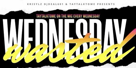 WASTED WEDNESDAYS Hosted by @Taytalktome tickets