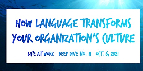 How Language Transforms Your Organization's Culture ~ Life at Work ~ No.11 tickets