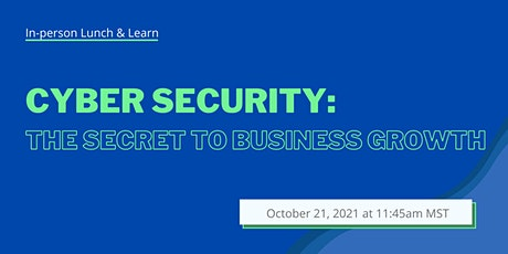Lunch and Learn: The Secret to Business Growth - Cyber Security tickets