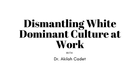 Dismantling White Dominant Culture at Work with Dr. Akilah Cadet tickets