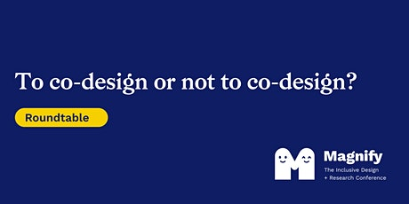 Magnify Conference Roundtable: To co-design or not to co-design? tickets